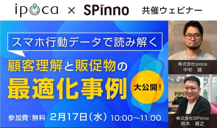 2/17(水) SPinno×ipoca共催ウェビナー 『スマホ行動データで読み解く顧客理解と販促物の最適化事例大公開!』